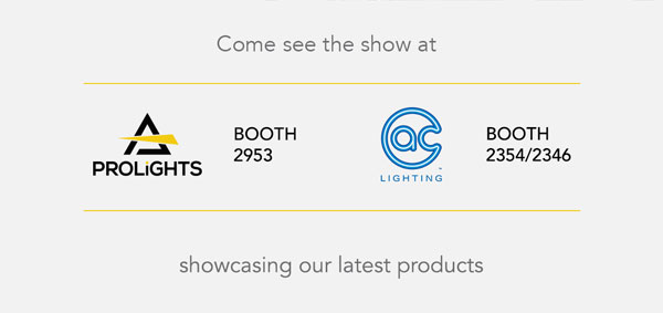Come see the show at PROLIGHTS - BOOTH 2953 / AC LIGHTING - BOOTH 2354/2346